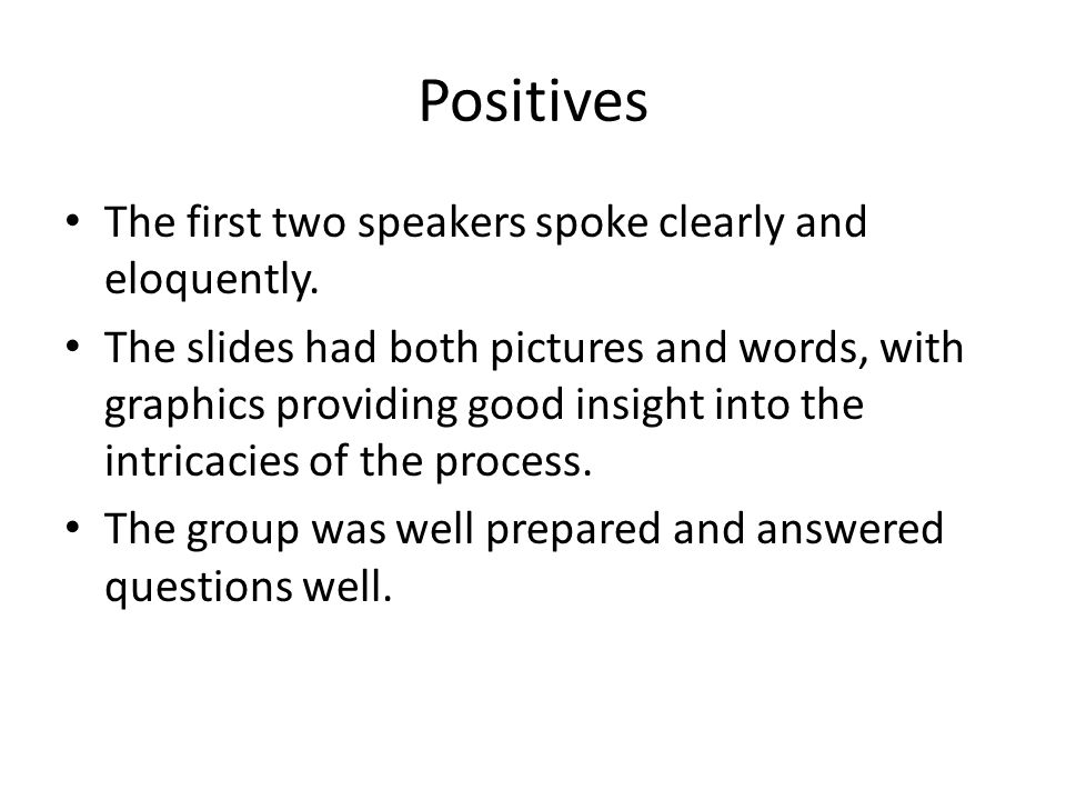 Positives The first two speakers spoke clearly and eloquently. The slides had both pictures and words, with graphics providing good insight into the i