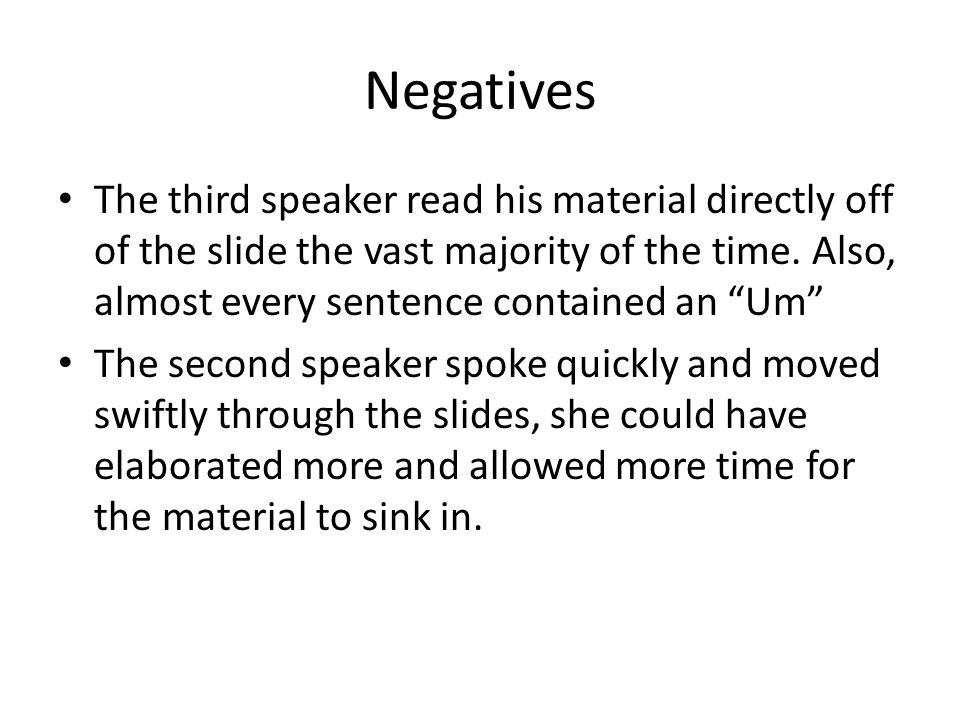 """Negatives The third speaker read his material directly off of the slide the vast majority of the time. Also, almost every sentence contained an """"Um"""" T"""