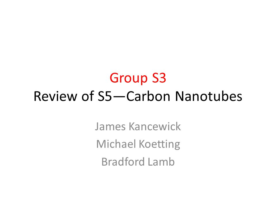 Group S3 Review of S5—Carbon Nanotubes James Kancewick Michael Koetting Bradford Lamb