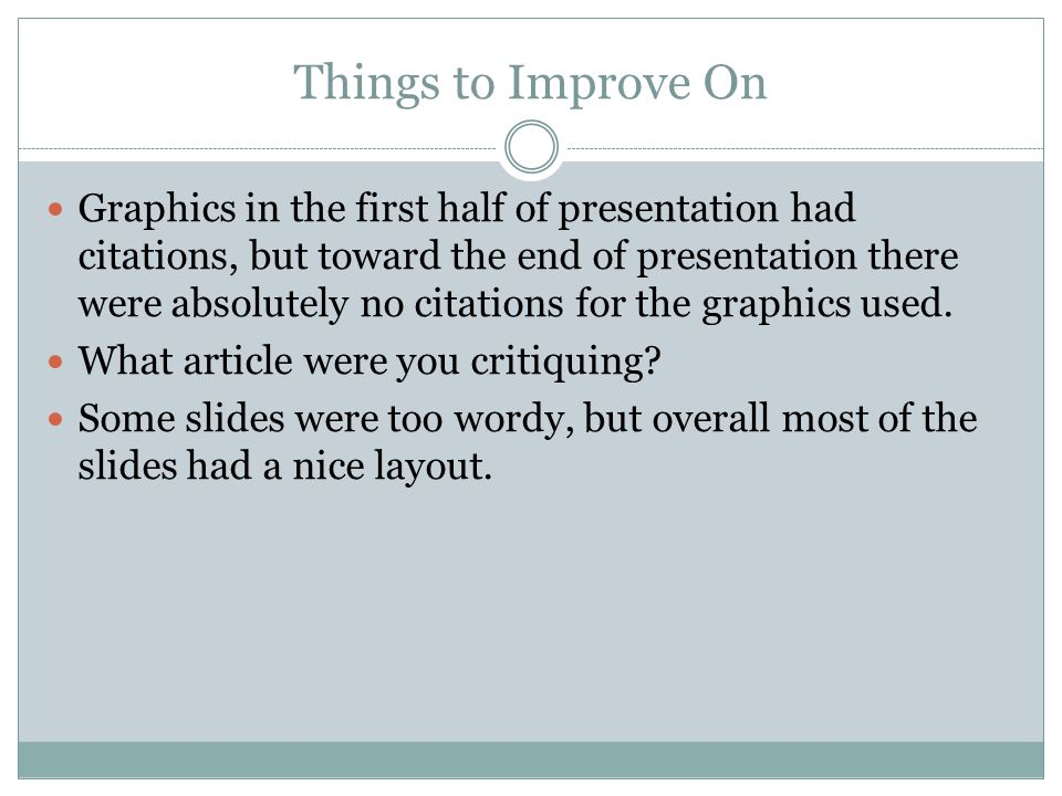 Things to Improve On Graphics in the first half of presentation had citations, but toward the end of presentation there were absolutely no citations f