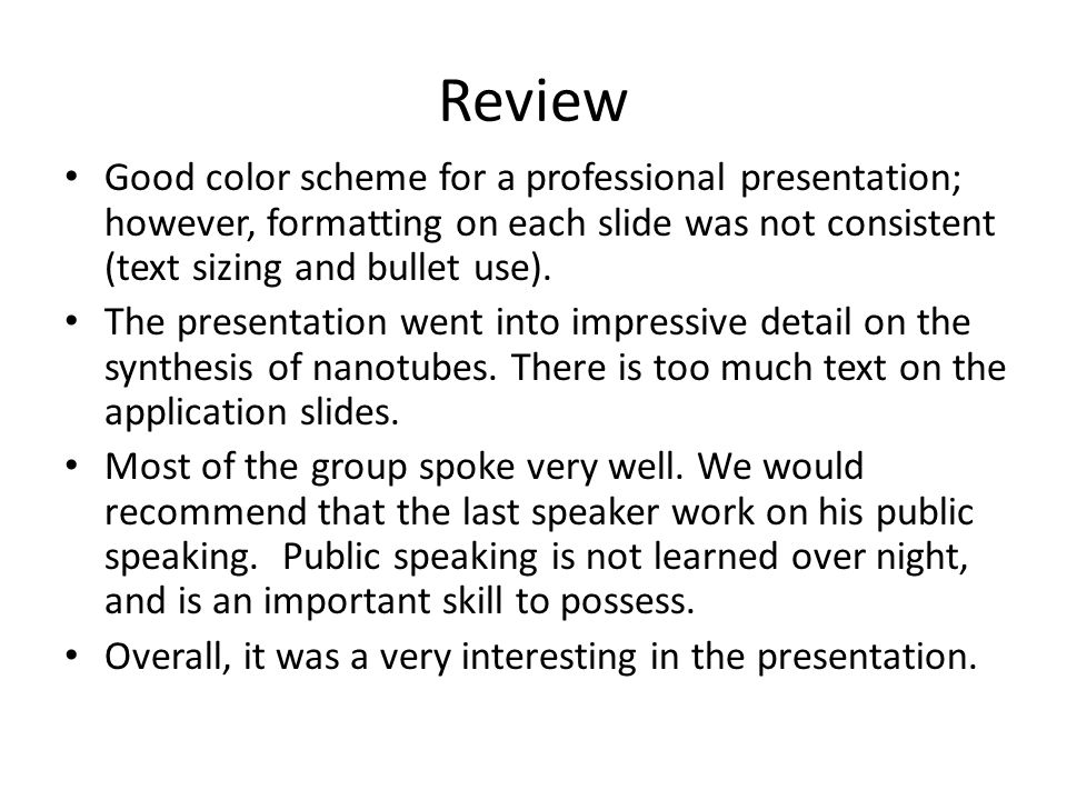 Review Good color scheme for a professional presentation; however, formatting on each slide was not consistent (text sizing and bullet use). The prese