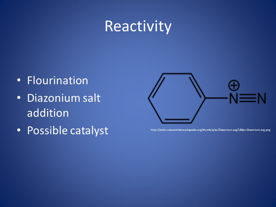Reactivity Flourination Diazonium salt addition Possible catalyst http://static.newworldencyclopedia.org/thumb/a/ac/Diazonium.svg/180px-Diazonium.svg.png