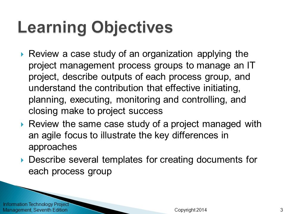 Copyright 2014  The five project management process groups are initiating, planning, executing, monitoring and controlling, and closing  You can map the main activities of each process group to the nine knowledge areas  Some organizations develop their own information technology project management methodologies  The JWD Consulting case study provides an example of using the process groups and shows several important project documents  The second version of the same case study illustrates differences using agile (Scrum).