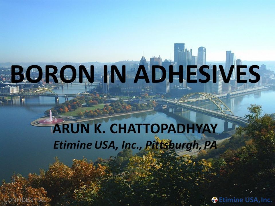 CONFIDENTIAL ARUN K. CHATTOPADHYAY Etimine USA, Inc., Pittsburgh, PA BORON IN ADHESIVES