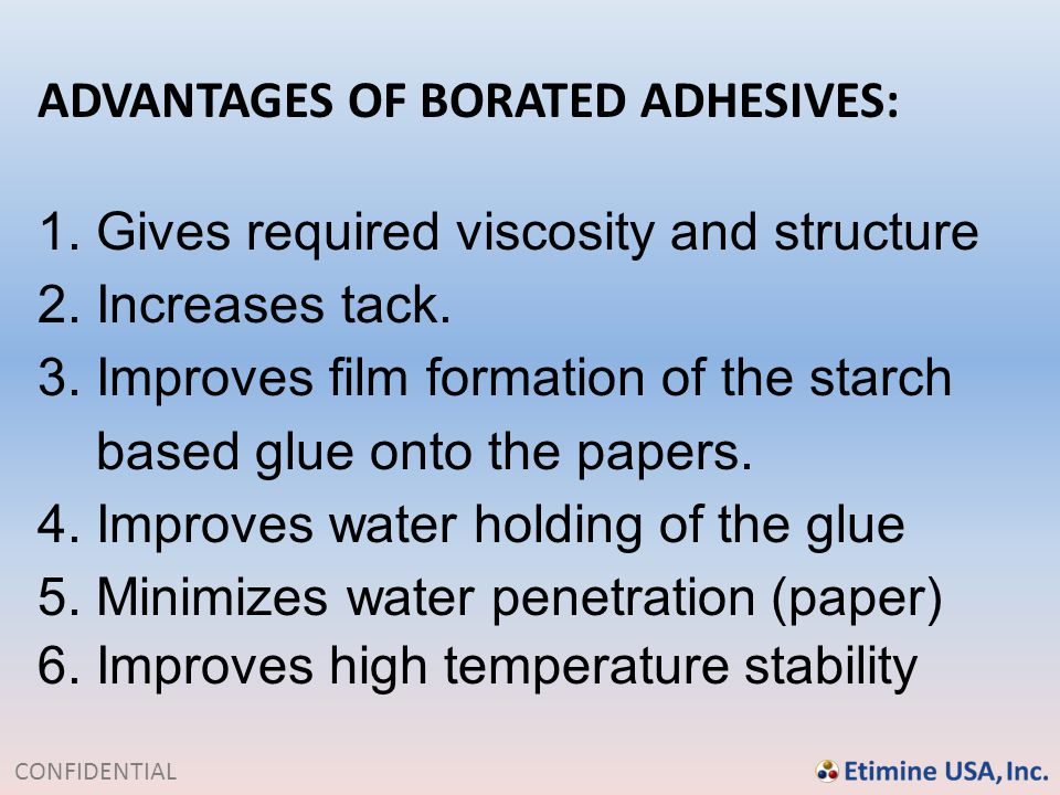 CONFIDENTIAL ADVANTAGES OF BORATED ADHESIVES: 1. Gives required viscosity and structure 2. Increases tack. 3. Improves film formation of the starch ba