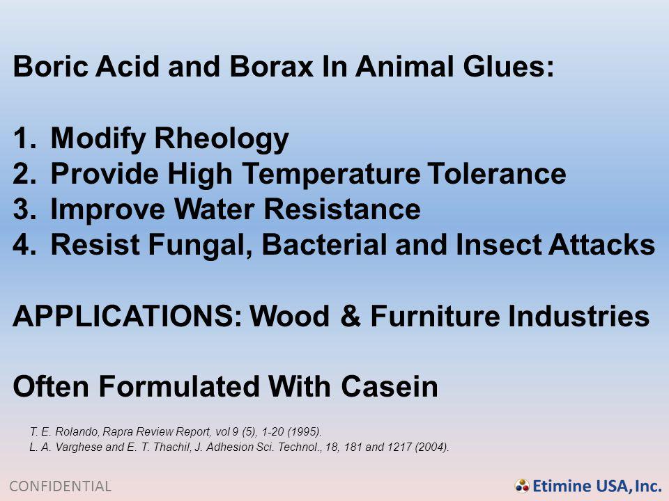CONFIDENTIAL Boric Acid and Borax In Animal Glues: 1.Modify Rheology 2.Provide High Temperature Tolerance 3.Improve Water Resistance 4.Resist Fungal,