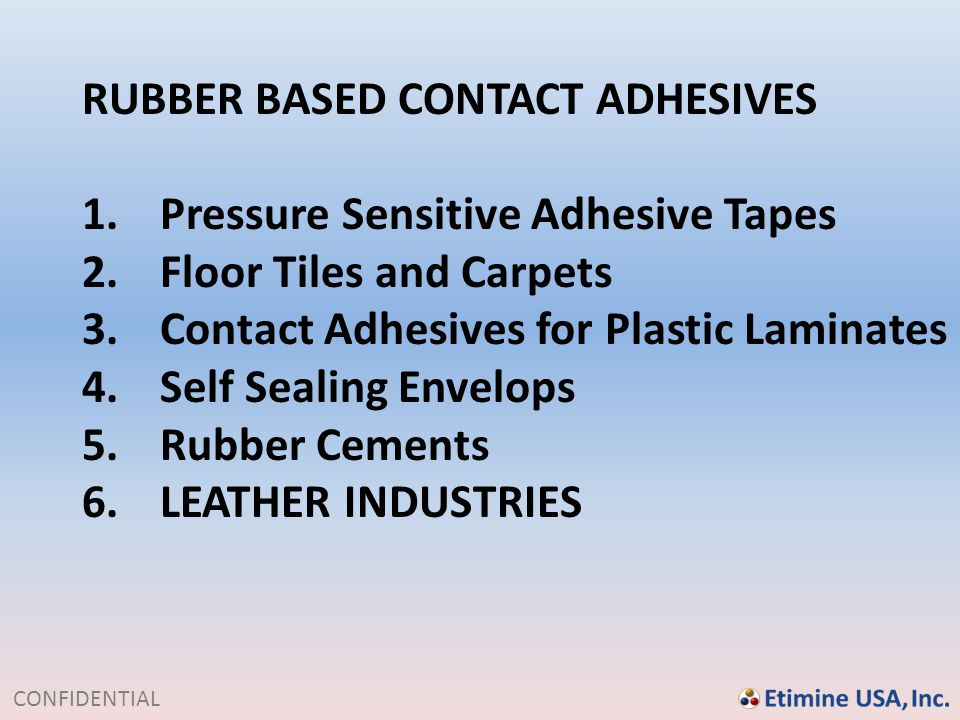CONFIDENTIAL RUBBER BASED CONTACT ADHESIVES 1.Pressure Sensitive Adhesive Tapes 2.Floor Tiles and Carpets 3.Contact Adhesives for Plastic Laminates 4.
