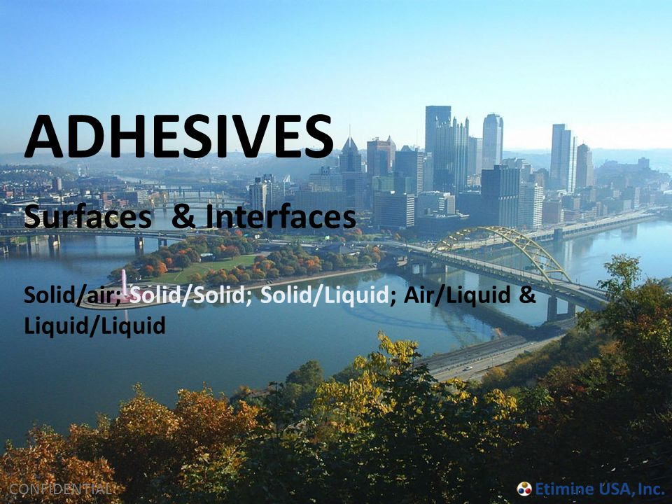CONFIDENTIAL Surfaces & Interfaces Solid/air; Solid/Solid; Solid/Liquid; Air/Liquid & Liquid/Liquid ADHESIVES