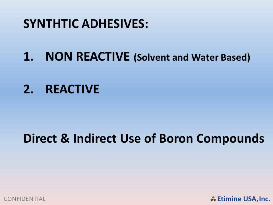 CONFIDENTIAL SYNTHTIC ADHESIVES: 1.NON REACTIVE (Solvent and Water Based) 2.REACTIVE Direct & Indirect Use of Boron Compounds
