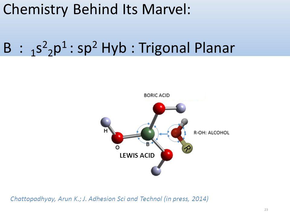CONFIDENTIAL Chemistry Behind Its Marvel: B : 1 s 2 2 p 1 : sp 2 Hyb : Trigonal Planar LEWIS ACID Chattopadhyay, Arun K.; J. Adhesion Sci and Technol
