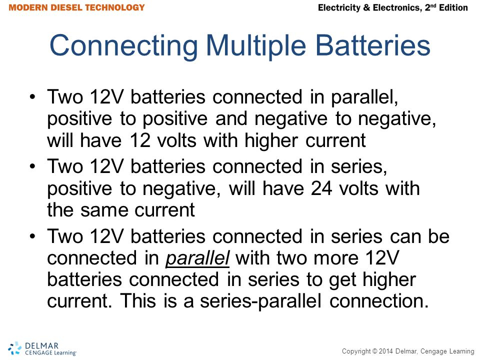 Copyright © 2014 Delmar, Cengage Learning Connecting Multiple Batteries Two 12V batteries connected in parallel, positive to positive and negative to negative, will have 12 volts with higher current Two 12V batteries connected in series, positive to negative, will have 24 volts with the same current Two 12V batteries connected in series can be connected in parallel with two more 12V batteries connected in series to get higher current.
