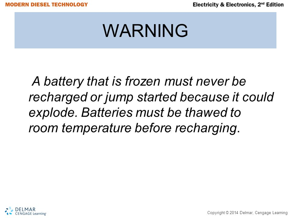 Copyright © 2014 Delmar, Cengage Learning WARNING A battery that is frozen must never be recharged or jump started because it could explode. Batteries