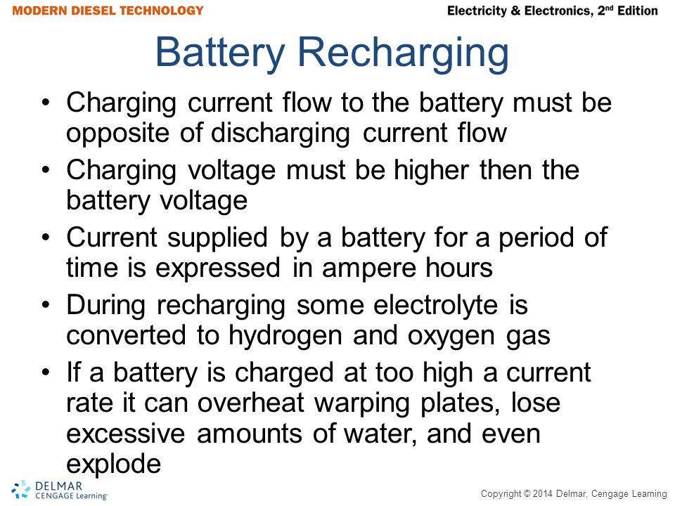 Copyright © 2014 Delmar, Cengage Learning Battery Recharging Charging current flow to the battery must be opposite of discharging current flow Charging voltage must be higher then the battery voltage Current supplied by a battery for a period of time is expressed in ampere hours During recharging some electrolyte is converted to hydrogen and oxygen gas If a battery is charged at too high a current rate it can overheat warping plates, lose excessive amounts of water, and even explode
