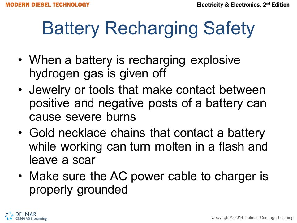 Copyright © 2014 Delmar, Cengage Learning Battery Recharging Safety When a battery is recharging explosive hydrogen gas is given off Jewelry or tools