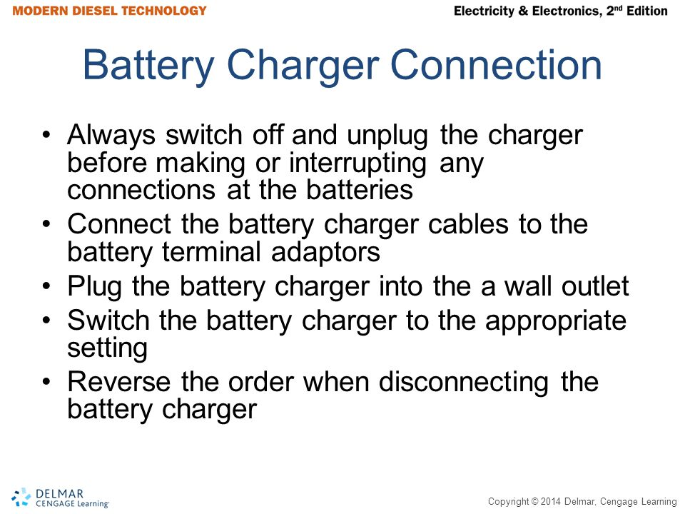 Copyright © 2014 Delmar, Cengage Learning Battery Charger Connection Always switch off and unplug the charger before making or interrupting any connections at the batteries Connect the battery charger cables to the battery terminal adaptors Plug the battery charger into the a wall outlet Switch the battery charger to the appropriate setting Reverse the order when disconnecting the battery charger