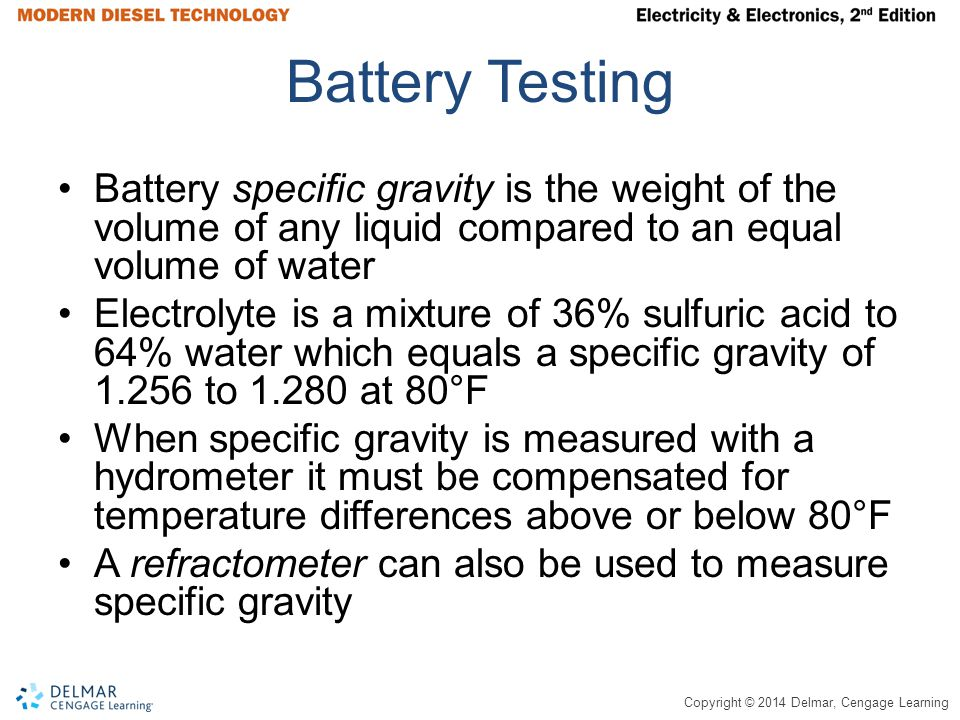 Copyright © 2014 Delmar, Cengage Learning Battery Testing Battery specific gravity is the weight of the volume of any liquid compared to an equal volume of water Electrolyte is a mixture of 36% sulfuric acid to 64% water which equals a specific gravity of 1.256 to 1.280 at 80°F When specific gravity is measured with a hydrometer it must be compensated for temperature differences above or below 80°F A refractometer can also be used to measure specific gravity