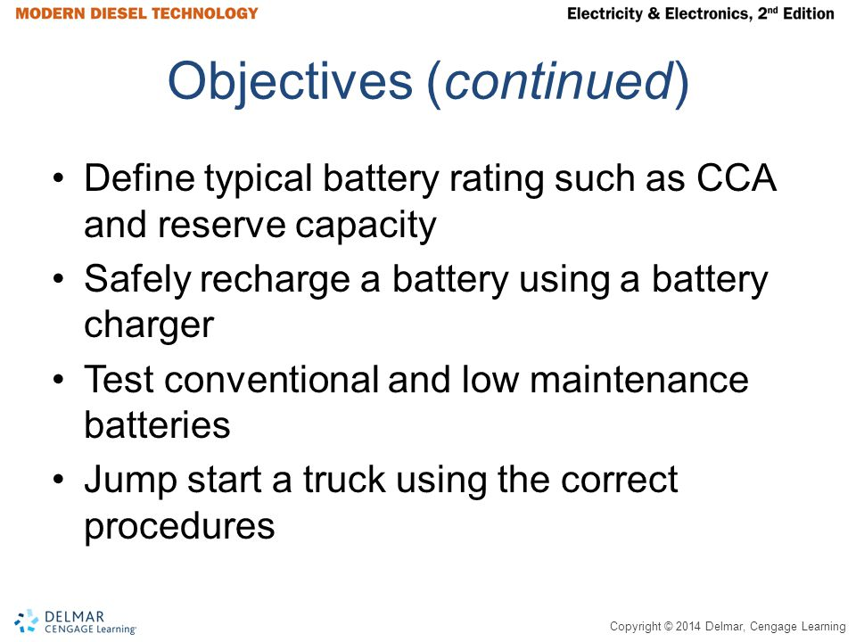 Copyright © 2014 Delmar, Cengage Learning Objectives (continued) Define typical battery rating such as CCA and reserve capacity Safely recharge a battery using a battery charger Test conventional and low maintenance batteries Jump start a truck using the correct procedures