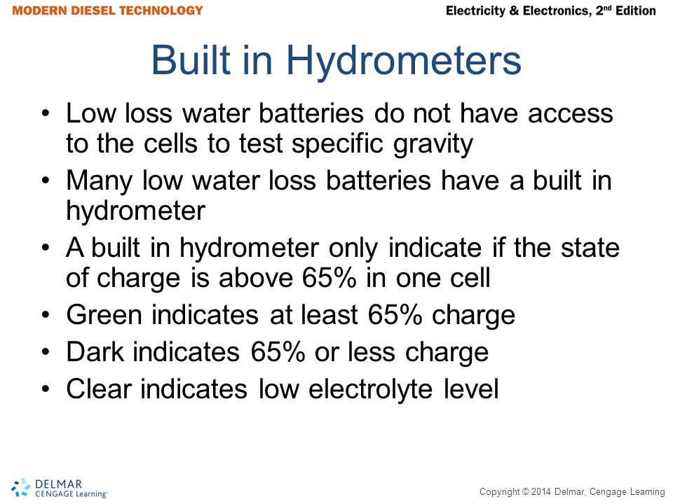 Copyright © 2014 Delmar, Cengage Learning Built in Hydrometers Low loss water batteries do not have access to the cells to test specific gravity Many