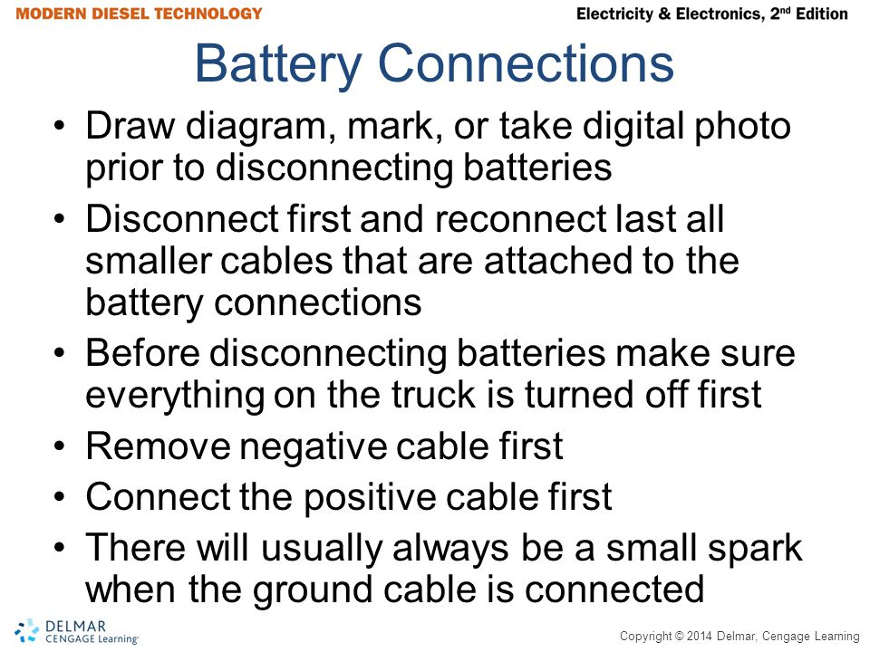 Copyright © 2014 Delmar, Cengage Learning Battery Connections Draw diagram, mark, or take digital photo prior to disconnecting batteries Disconnect first and reconnect last all smaller cables that are attached to the battery connections Before disconnecting batteries make sure everything on the truck is turned off first Remove negative cable first Connect the positive cable first There will usually always be a small spark when the ground cable is connected