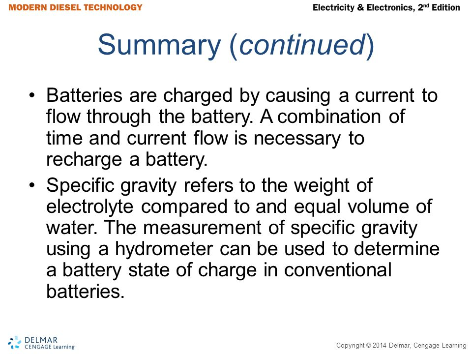 Copyright © 2014 Delmar, Cengage Learning Summary (continued) Batteries are charged by causing a current to flow through the battery. A combination of