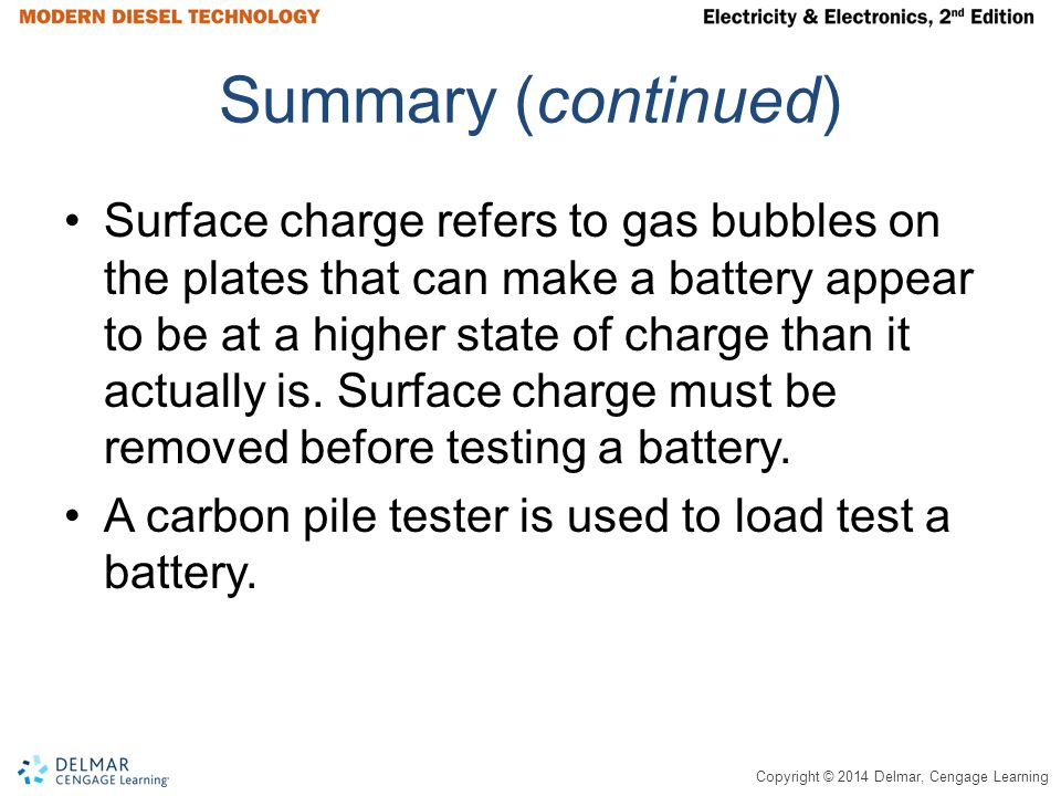 Copyright © 2014 Delmar, Cengage Learning Summary (continued) Surface charge refers to gas bubbles on the plates that can make a battery appear to be at a higher state of charge than it actually is.
