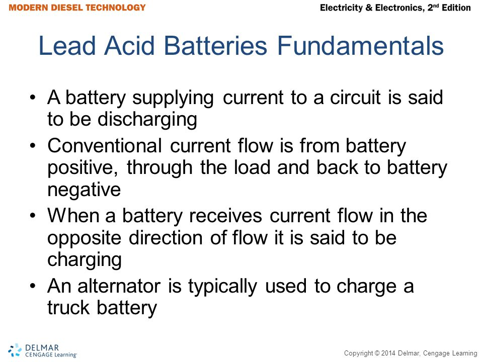 Copyright © 2014 Delmar, Cengage Learning Lead Acid Batteries Fundamentals A battery supplying current to a circuit is said to be discharging Conventi