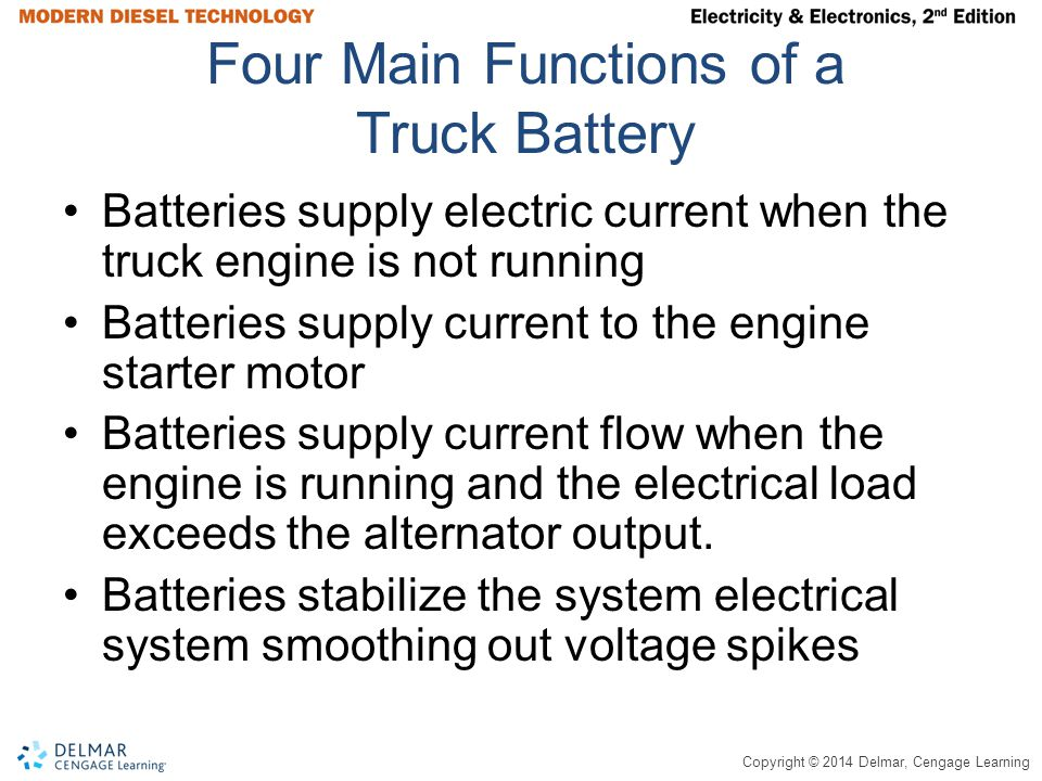 Copyright © 2014 Delmar, Cengage Learning Four Main Functions of a Truck Battery Batteries supply electric current when the truck engine is not running Batteries supply current to the engine starter motor Batteries supply current flow when the engine is running and the electrical load exceeds the alternator output.