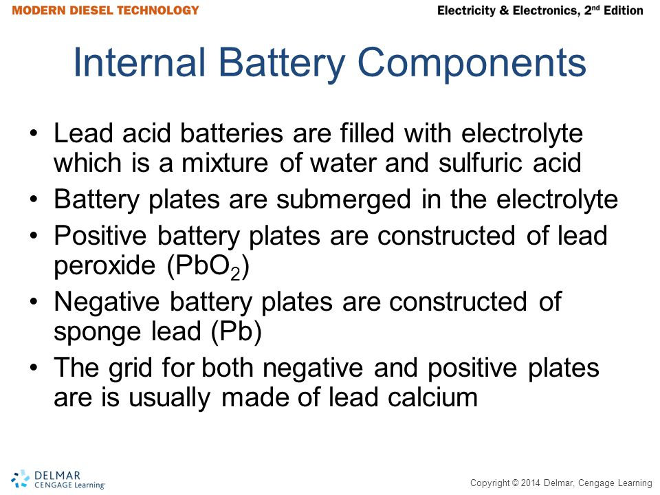 Copyright © 2014 Delmar, Cengage Learning Internal Battery Components Lead acid batteries are filled with electrolyte which is a mixture of water and sulfuric acid Battery plates are submerged in the electrolyte Positive battery plates are constructed of lead peroxide (PbO 2 ) Negative battery plates are constructed of sponge lead (Pb) The grid for both negative and positive plates are is usually made of lead calcium