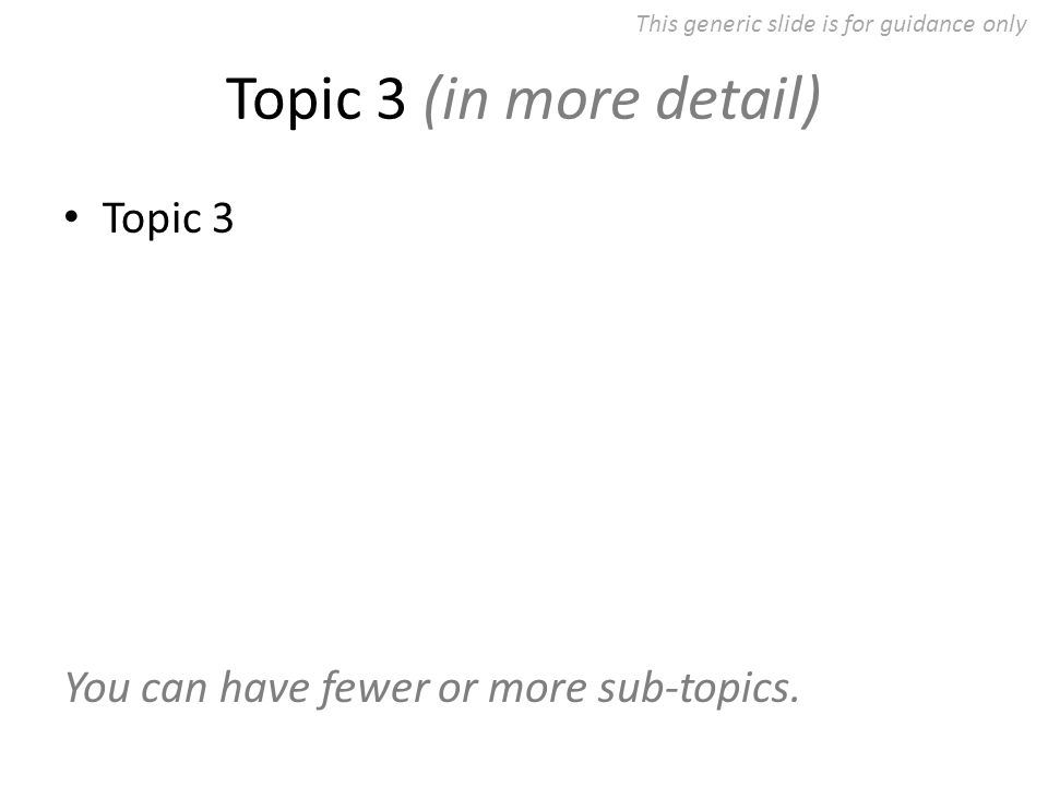 Topic 3 (in more detail) Topic 3 You can have fewer or more sub-topics.