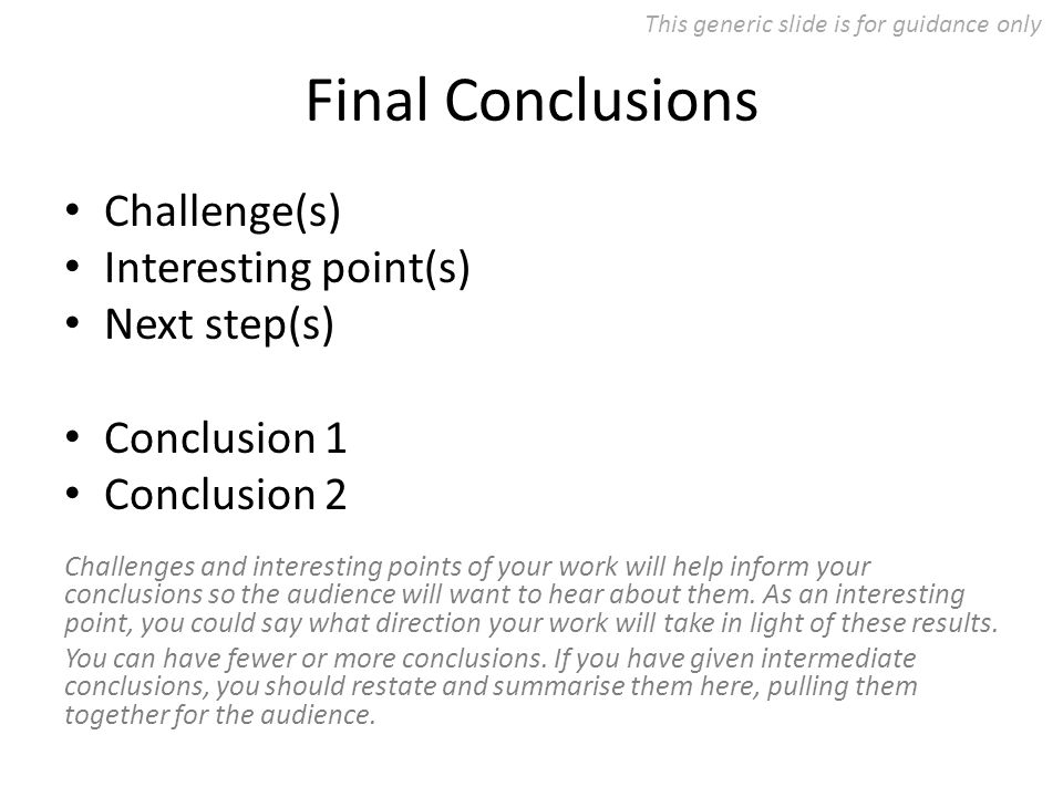 Final Conclusions Challenge(s) Interesting point(s) Next step(s) Conclusion 1 Conclusion 2 Challenges and interesting points of your work will help inform your conclusions so the audience will want to hear about them.