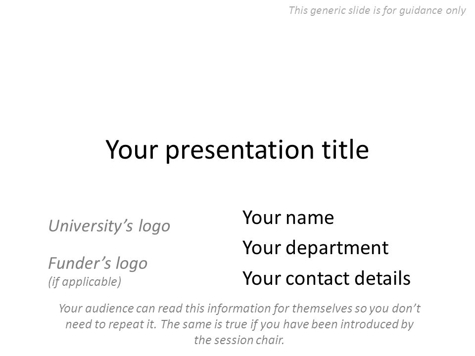 Your presentation title Your name Your department Your contact details Funder's logo (if applicable) University's logo Your audience can read this information for themselves so you don't need to repeat it.