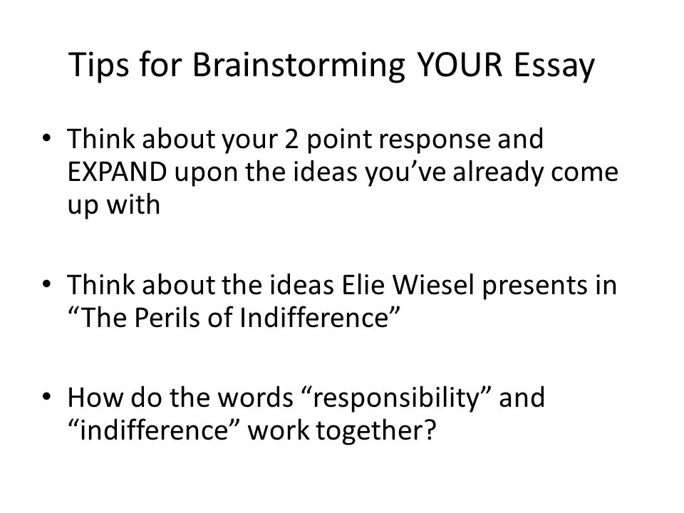 Tips for Brainstorming YOUR Essay Think about your 2 point response and EXPAND upon the ideas you've already come up with Think about the ideas Elie W