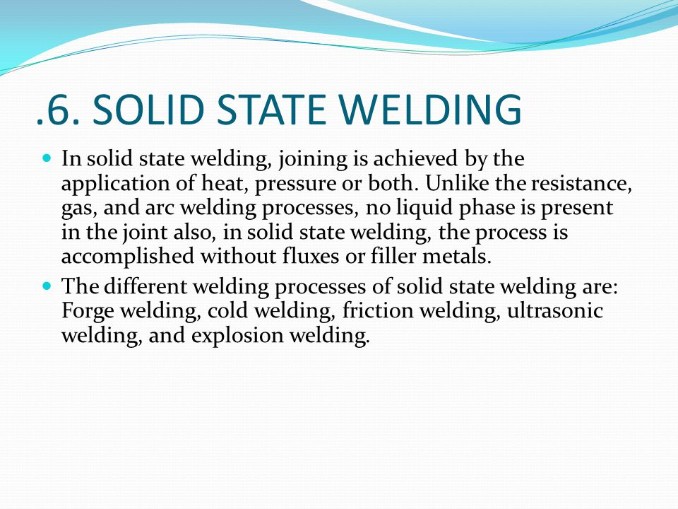 .6. SOLID STATE WELDING In solid state welding, joining is achieved by the application of heat, pressure or both. Unlike the resistance, gas, and arc