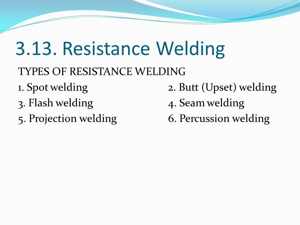 3.13. Resistance Welding TYPES OF RESISTANCE WELDING 1. Spot welding 2. Butt (Upset) welding 3. Flash welding 4. Seam welding 5. Projection welding 6.