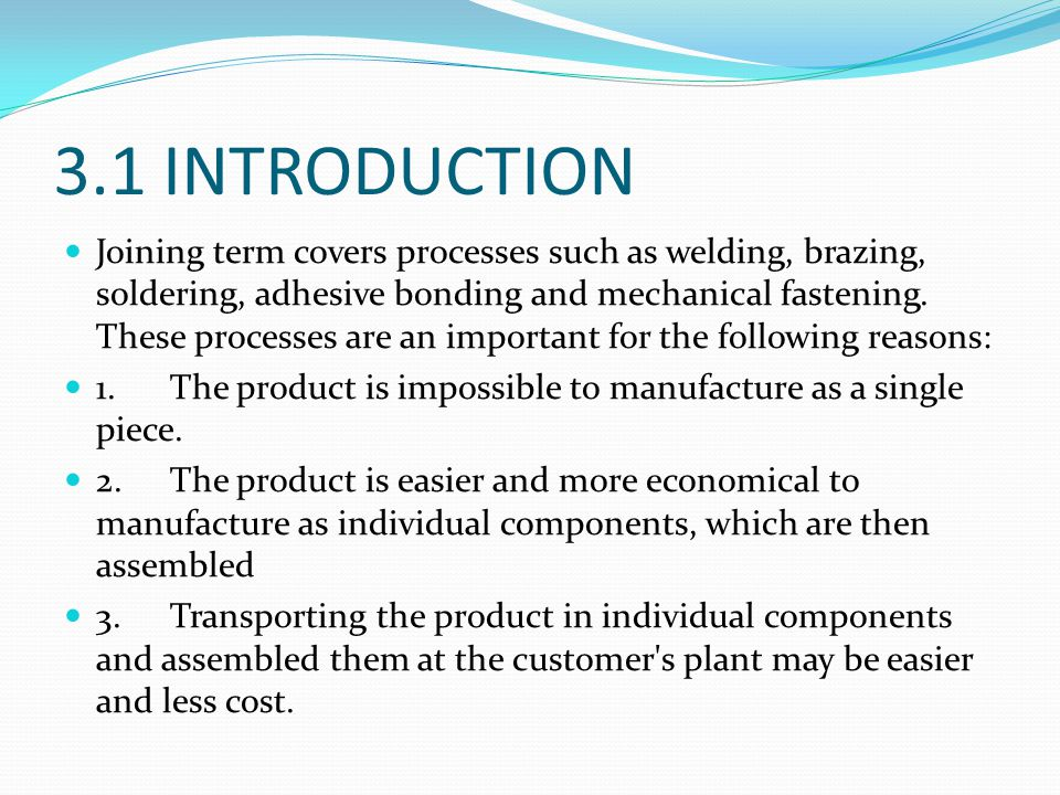 3.1 INTRODUCTION Joining term covers processes such as welding, brazing, soldering, adhesive bonding and mechanical fastening. These processes are an