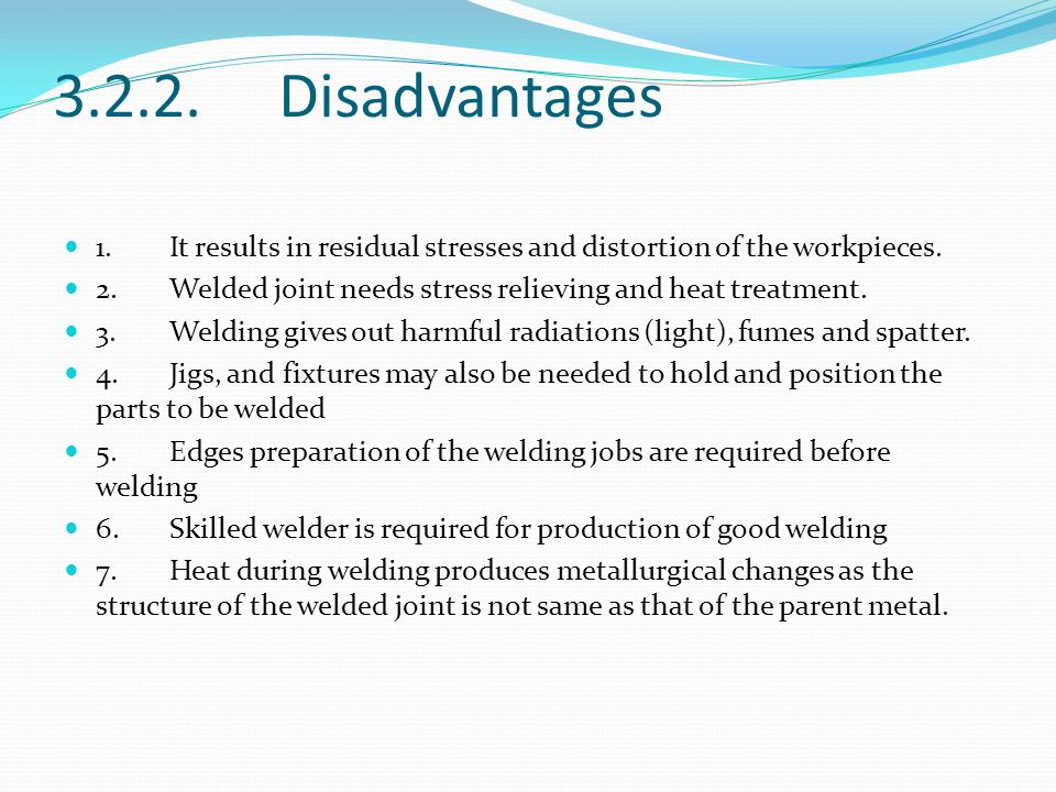 3.2.2. Disadvantages 1.It results in residual stresses and distortion of the workpieces. 2.Welded joint needs stress relieving and heat treatment. 3.W