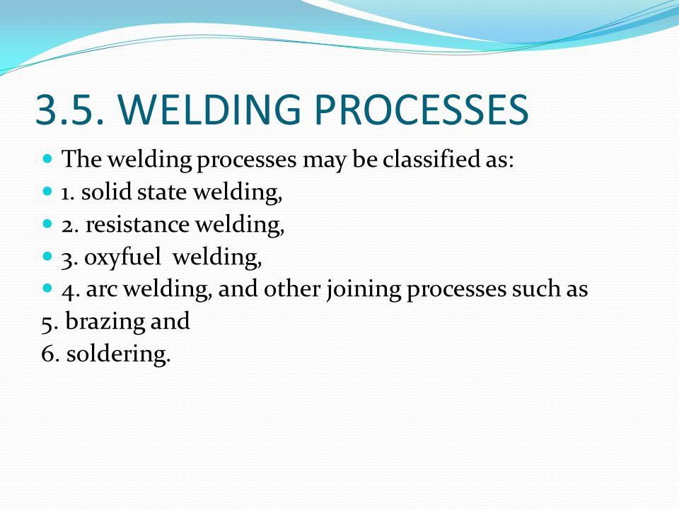 3.5. WELDING PROCESSES The welding processes may be classified as: 1. solid state welding, 2. resistance welding, 3. oxyfuel welding, 4. arc welding,