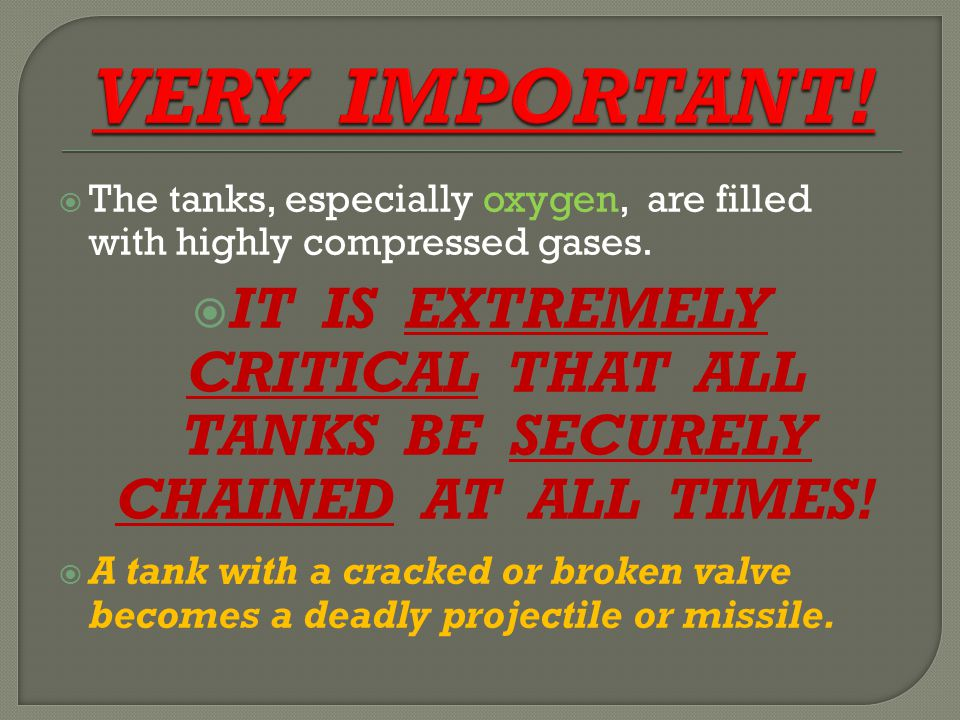  The tanks, especially oxygen, are filled with highly compressed gases.  IT IS EXTREMELY CRITICAL THAT ALL TANKS BE SECURELY CHAINED AT ALL TIMES! 