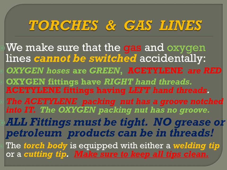  We make sure that the gas and oxygen lines cannot be switched accidentally:  OXYGEN hoses are GREEN, ACETYLENE are RED   OXYGEN fittings have RIGHT hand threads.