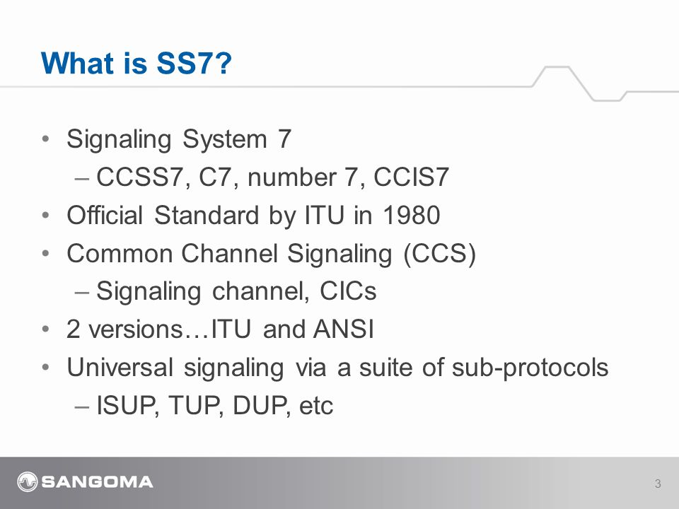 Signaling System 7 –CCSS7, C7, number 7, CCIS7 Official Standard by ITU in 1980 Common Channel Signaling (CCS) –Signaling channel, CICs 2 versions…ITU and ANSI Universal signaling via a suite of sub-protocols –ISUP, TUP, DUP, etc What is SS7.