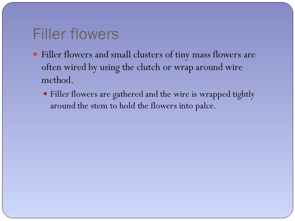 Filler flowers Filler flowers and small clusters of tiny mass flowers are often wired by using the clutch or wrap around wire method.