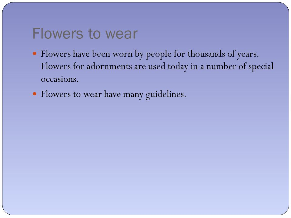 Flowers to wear Flowers have been worn by people for thousands of years.