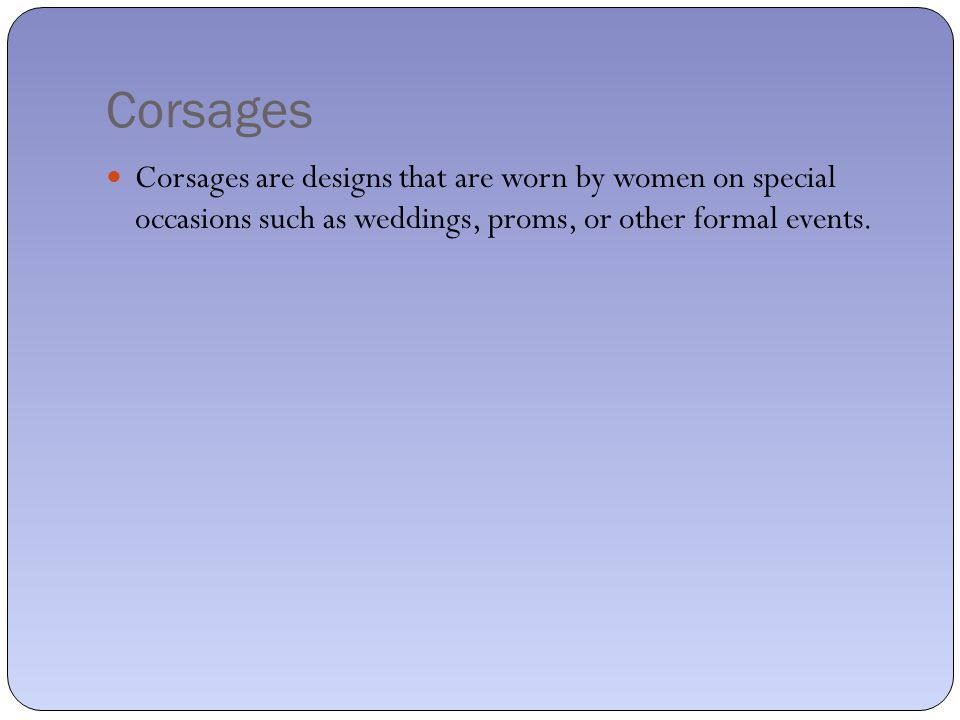 Corsages Corsages are designs that are worn by women on special occasions such as weddings, proms, or other formal events.