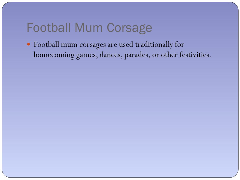 Football Mum Corsage Football mum corsages are used traditionally for homecoming games, dances, parades, or other festivities.