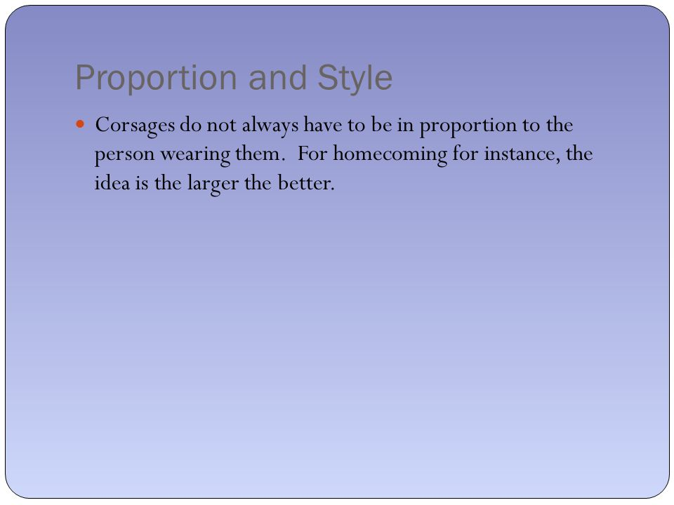 Proportion and Style Corsages do not always have to be in proportion to the person wearing them.