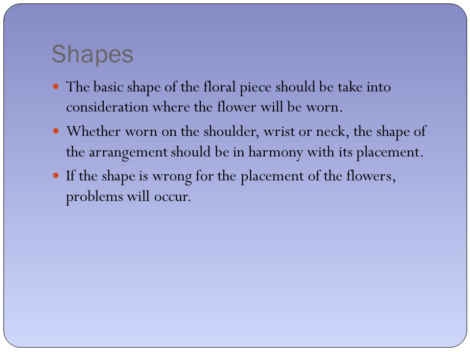 Shapes The basic shape of the floral piece should be take into consideration where the flower will be worn.