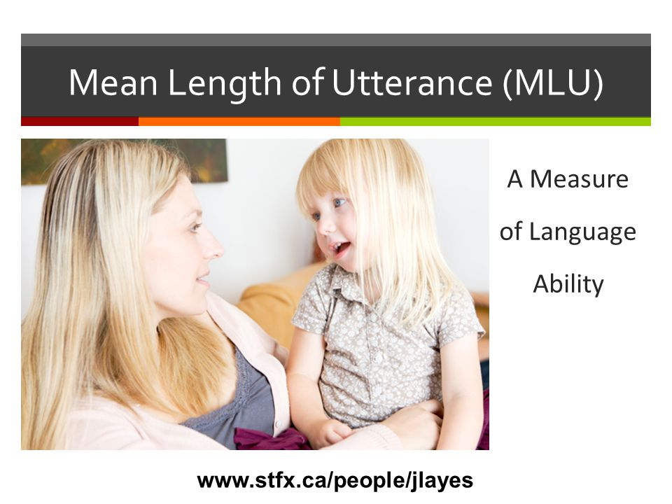 Mean Length of Utterance (MLU)  MLU is a way to score a child's language ability  When scoring for MLU, researchers count the number of morphemes in the child's utterances  It has been found that as age increases, so does the average number of morphemes used by the child