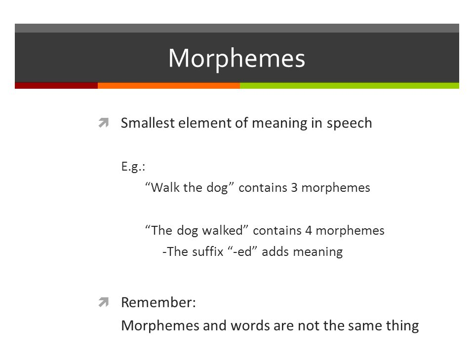 Morphemes  Free Morphemes: These are words on their own: E.g.