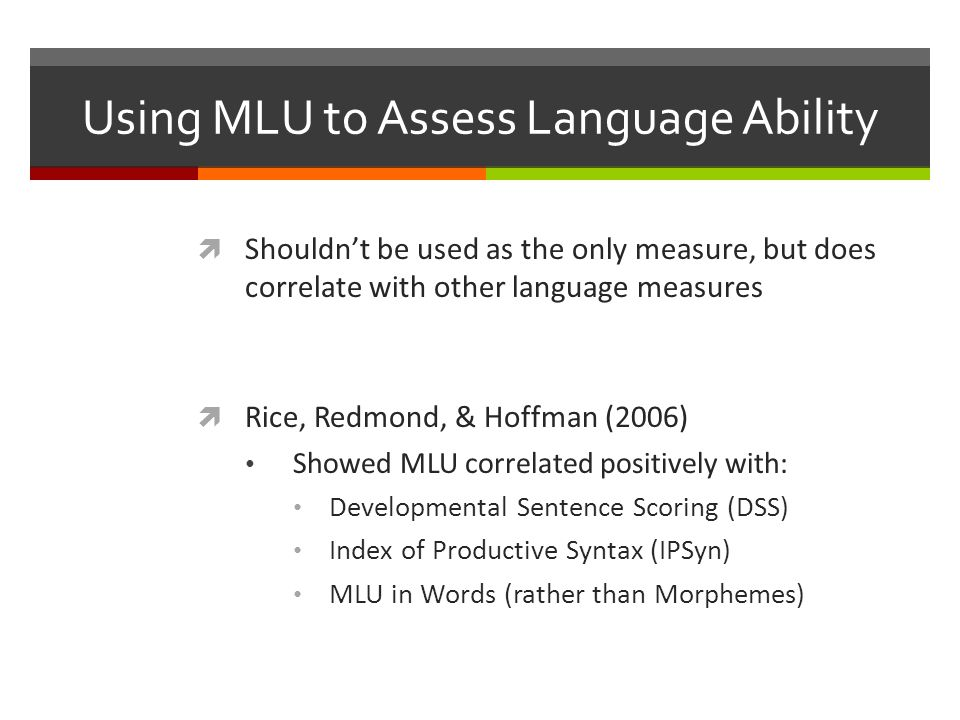Using MLU to Assess Language Ability  Shouldn't be used as the only measure, but does correlate with other language measures  Rice, Redmond, & Hoffman (2006) Showed MLU correlated positively with: Developmental Sentence Scoring (DSS) Index of Productive Syntax (IPSyn) MLU in Words (rather than Morphemes)