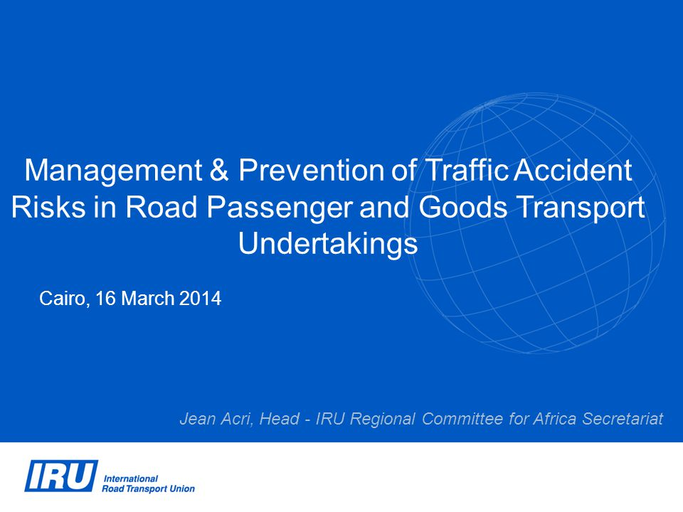 Management & Prevention of Traffic Accident Risks in Road Passenger and Goods Transport Undertakings Cairo, 16 March 2014 Jean Acri, Head - IRU Regional Committee for Africa Secretariat
